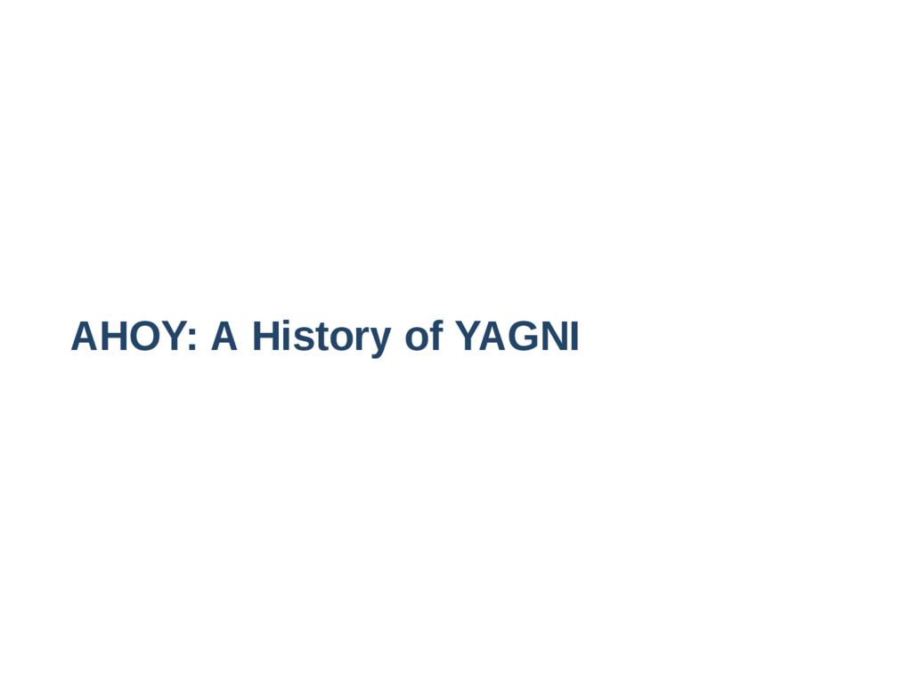 AHOY: A History of YAGNI