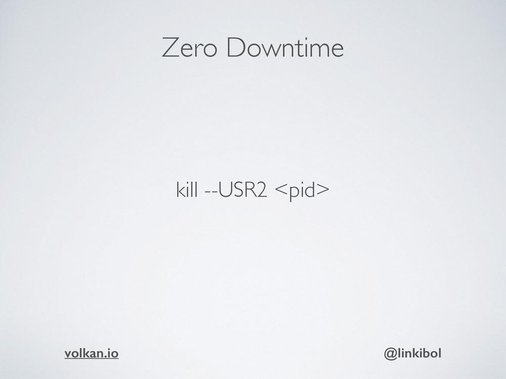 Zero Downtime kill --USR2 <pid> volkan.io @link...