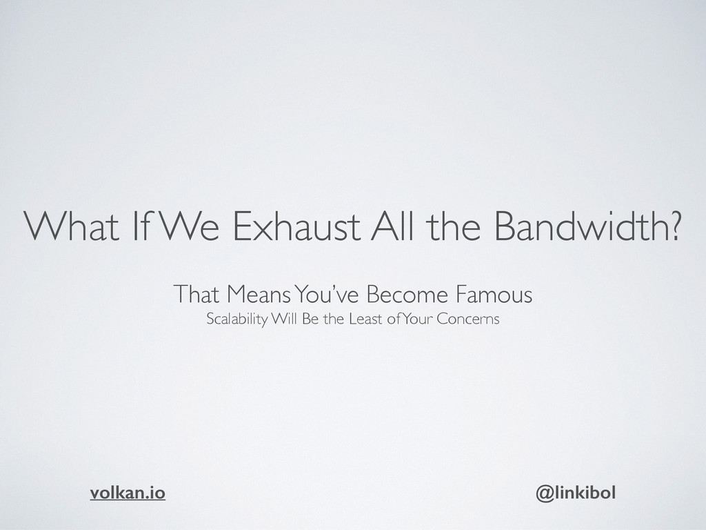 What If We Exhaust All the Bandwidth?  That Me...