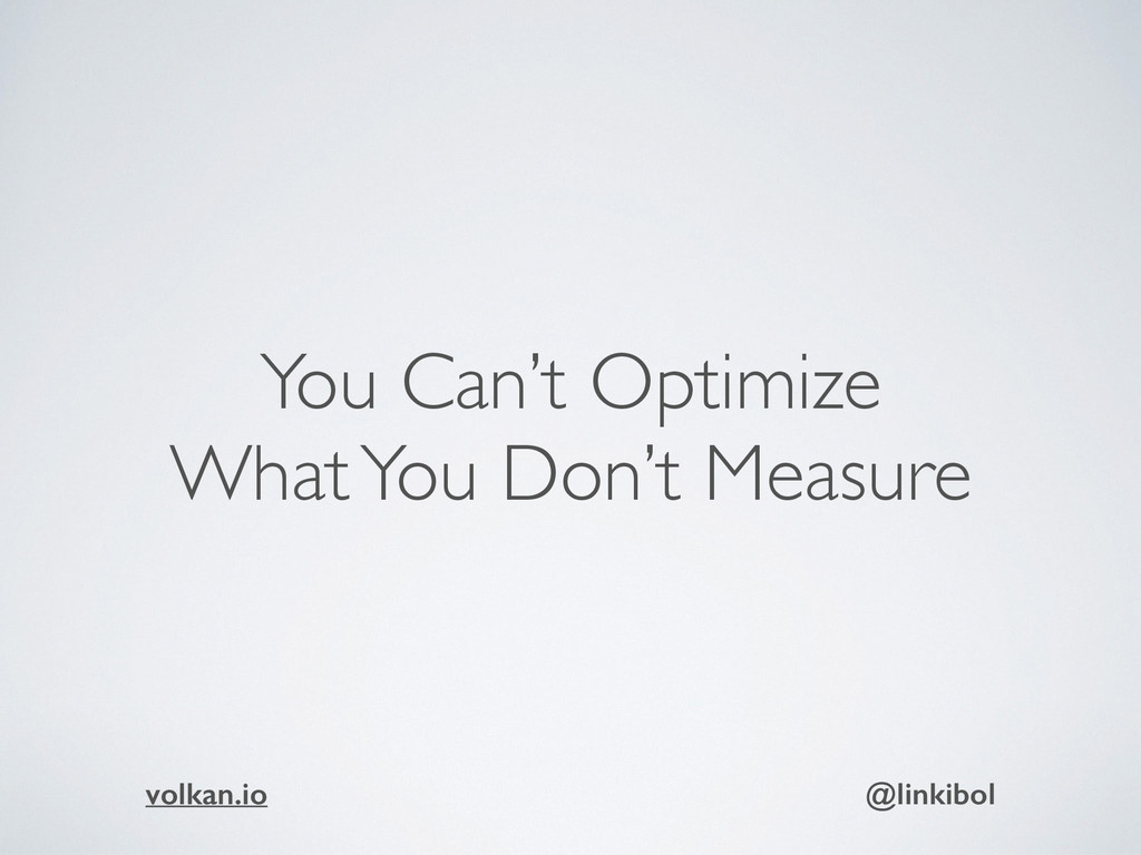 You Can't Optimize What You Don't Measure volka...