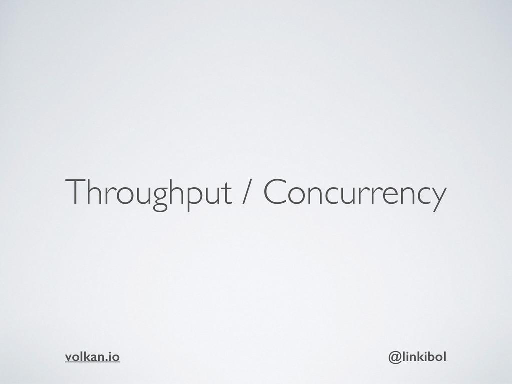 Throughput / Concurrency volkan.io @linkibol