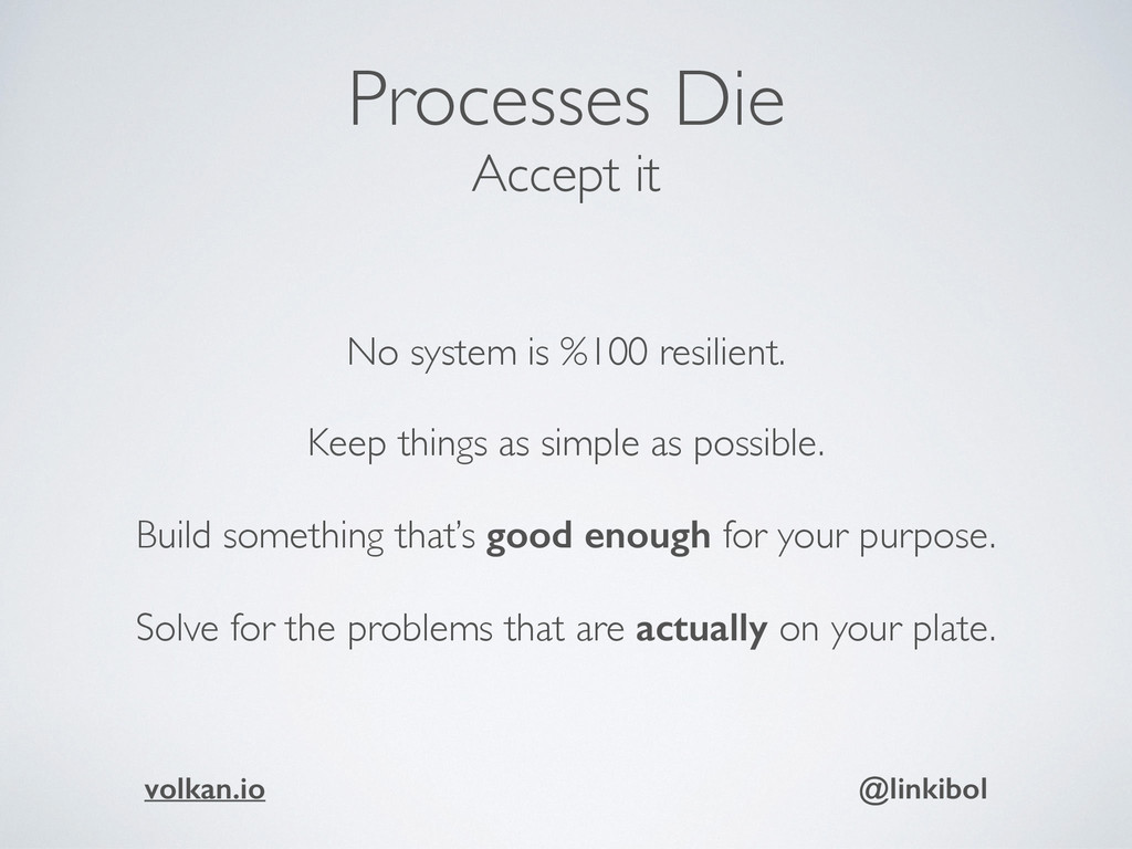 Processes Die Accept it No system is %100 resil...