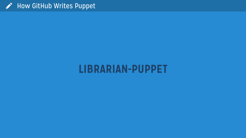  LIBRARIAN-PUPPET How GitHub Writes Puppet