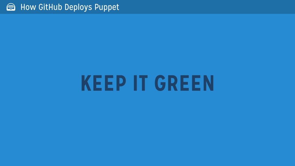 KEEP IT GREEN  How GitHub Deploys Puppet