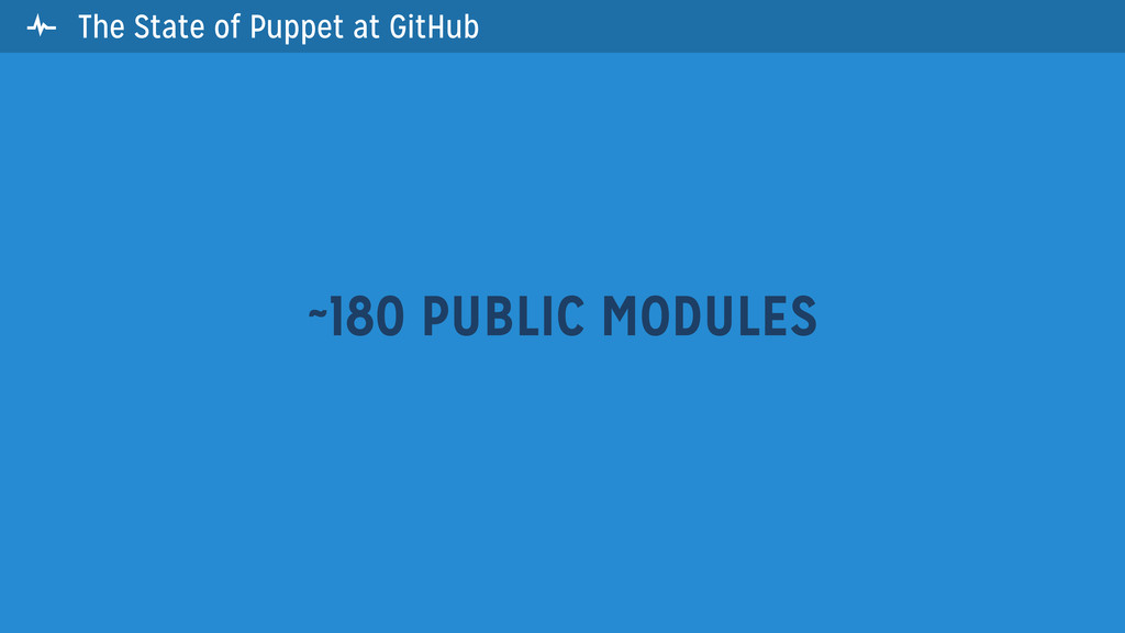  The State of Puppet at GitHub ~180 PUBLIC MOD...