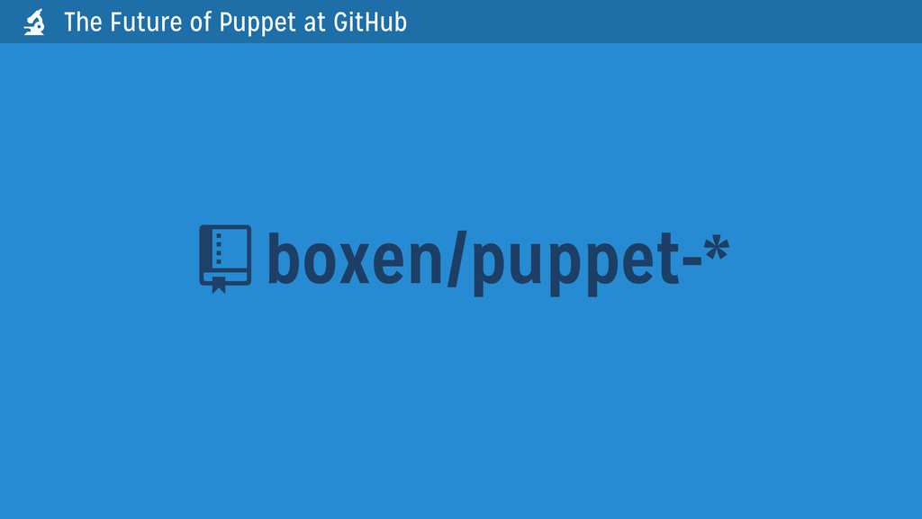 boxen/puppet-*  The Future of Puppet at GitHub...