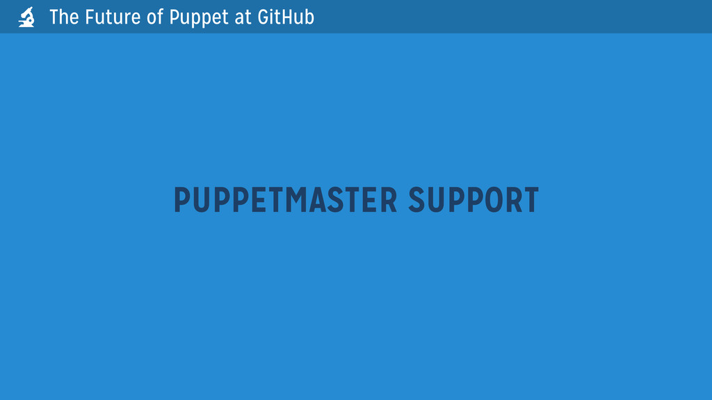 PUPPETMASTER SUPPORT The Future of Puppet at Gi...