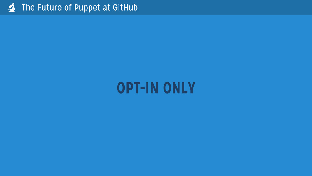 OPT-IN ONLY The Future of Puppet at GitHub 