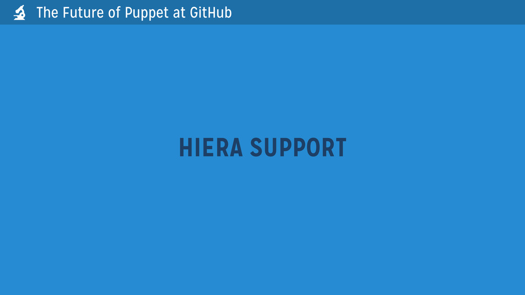 HIERA SUPPORT The Future of Puppet at GitHub 