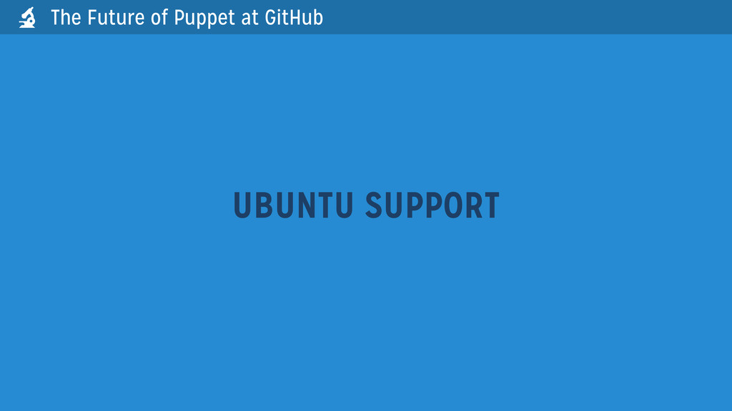 UBUNTU SUPPORT The Future of Puppet at GitHub 