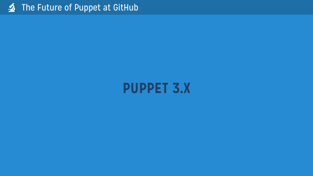 The Future of Puppet at GitHub PUPPET 3.X 