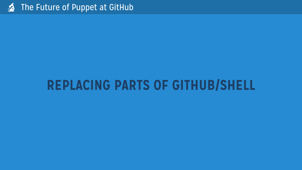 The Future of Puppet at GitHub REPLACING PARTS ...
