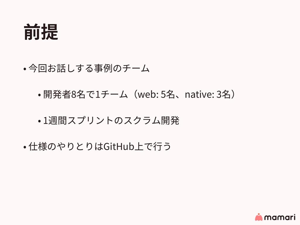 前提 • 今回お話しする事例のチーム • 開発者8名で1チーム(web: 5名、native:...