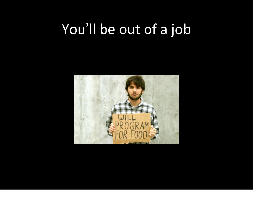 You'll be out of a job