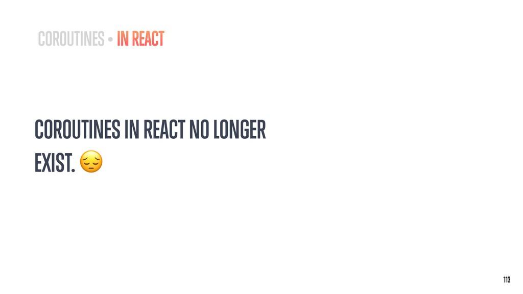 COROUTINES IN REACT NO LONGER EXIST.  113 113 C...