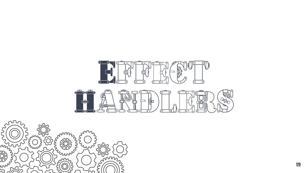 Effect Handlers 129