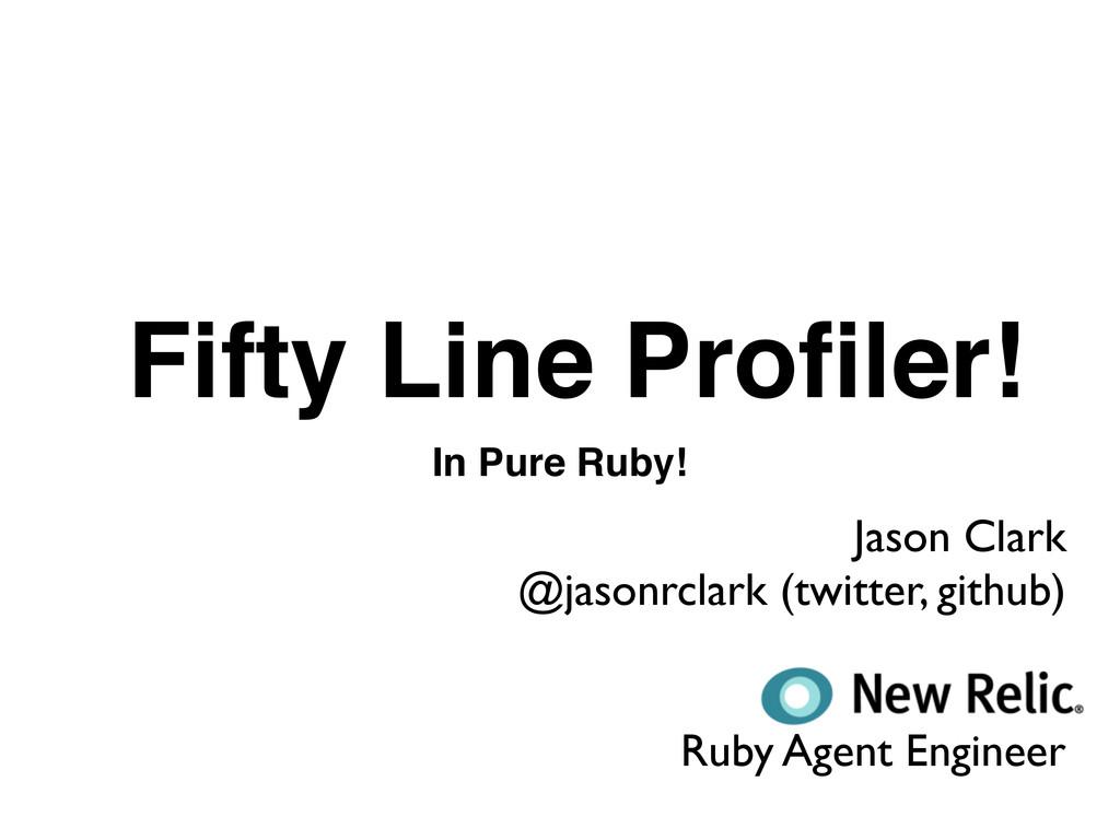 Fifty Line Profiler! In Pure Ruby! Jason Clark @...