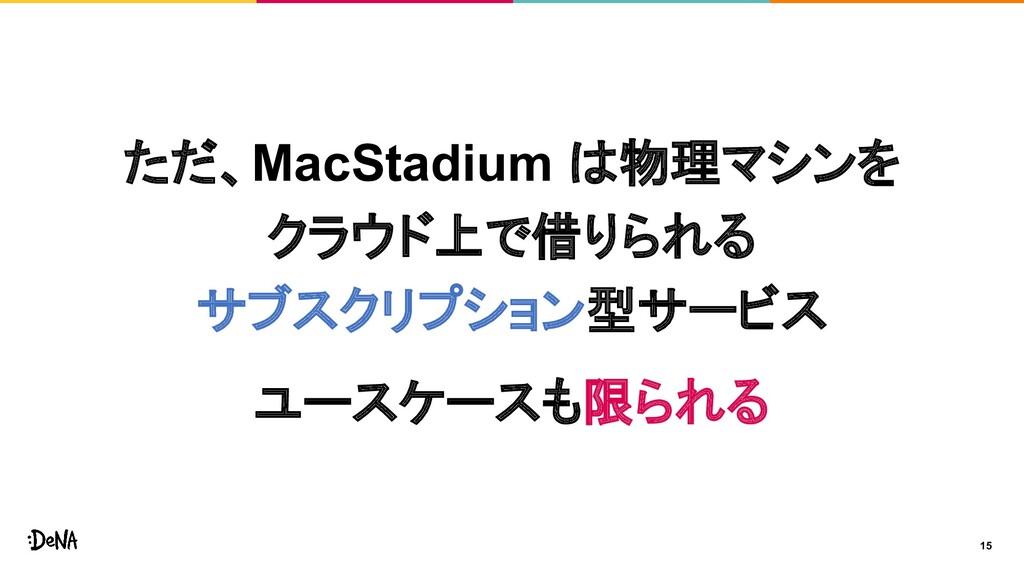 15 ただ、MacStadium は物理マシンを クラウド上で借りられる サブスクリプション型...