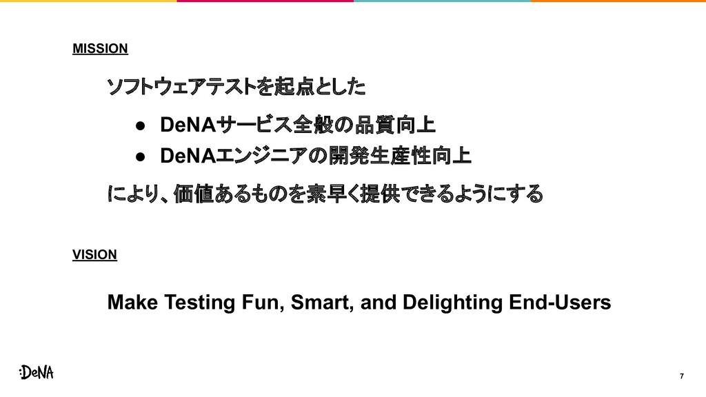 7 MISSION ソフトウェアテストを起点とした ● DeNAサービス全般の品質向上 ● D...