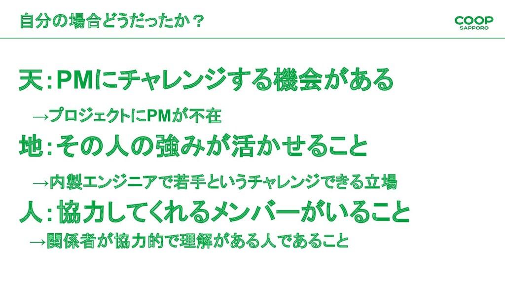 自分の場合どうだったか? 天:PMにチャレンジする機会がある →プロジェクトにPMが不在 地:...