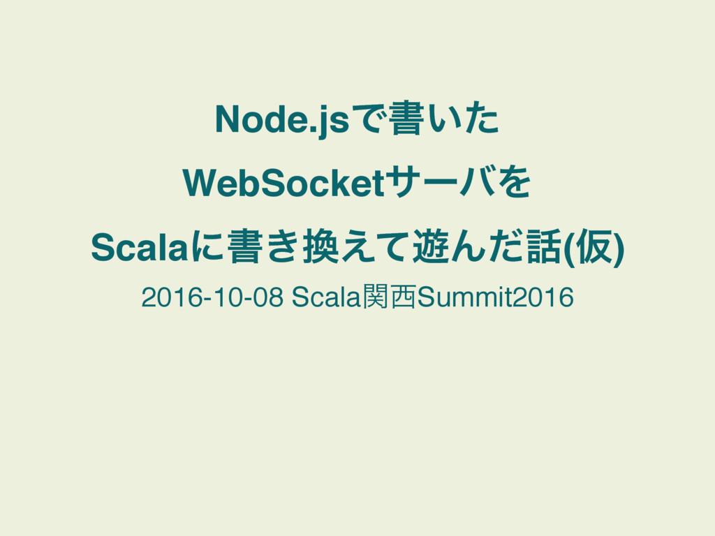 Node.jsͰॻ͍ͨ WebSocketαʔόΛ Scalaʹॻ͖͑ͯ༡Μͩ(Ծ) 20...