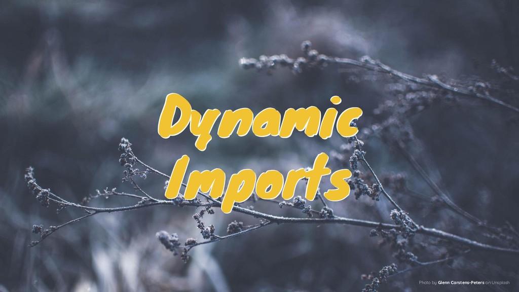 Dynamic Imports Dynamic Imports Dynamic Imports...