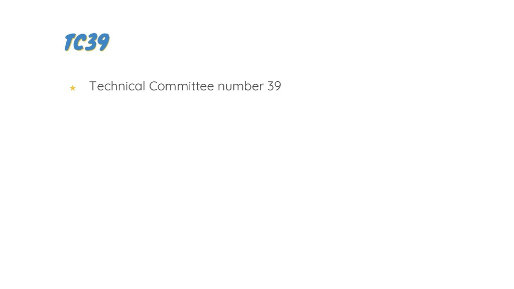★ Technical Committee number 39 TC39 TC39