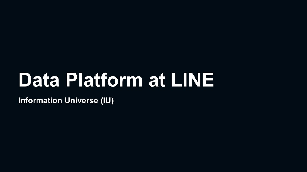 Data Platform at LINE Information Universe (IU)