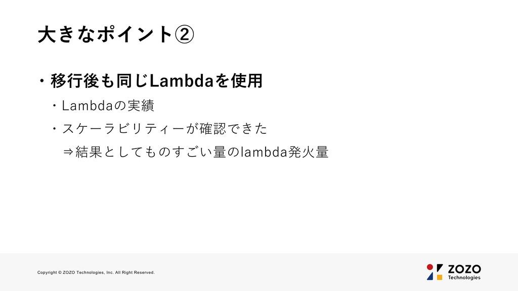大きなポイント② ・移行後も同じLambdaを使用 ・Lambdaの実績 ・スケーラビリティー...