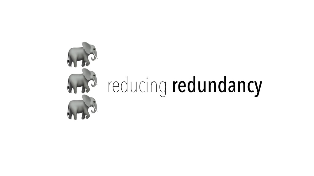 🐘   🐘   🐘 reducing redundancy