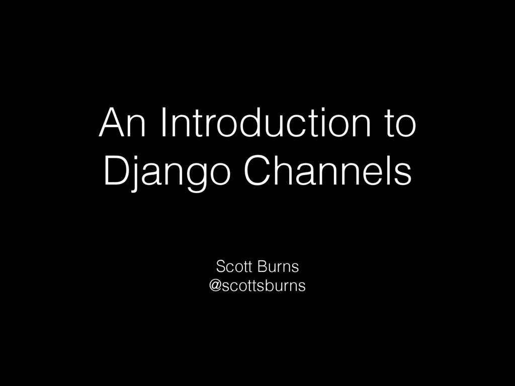 An Introduction to Django Channels Scott Burns ...
