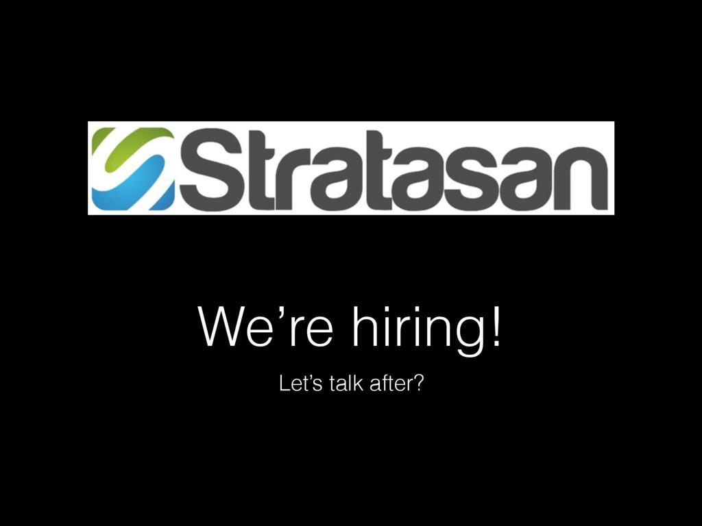 We're hiring! Let's talk after?