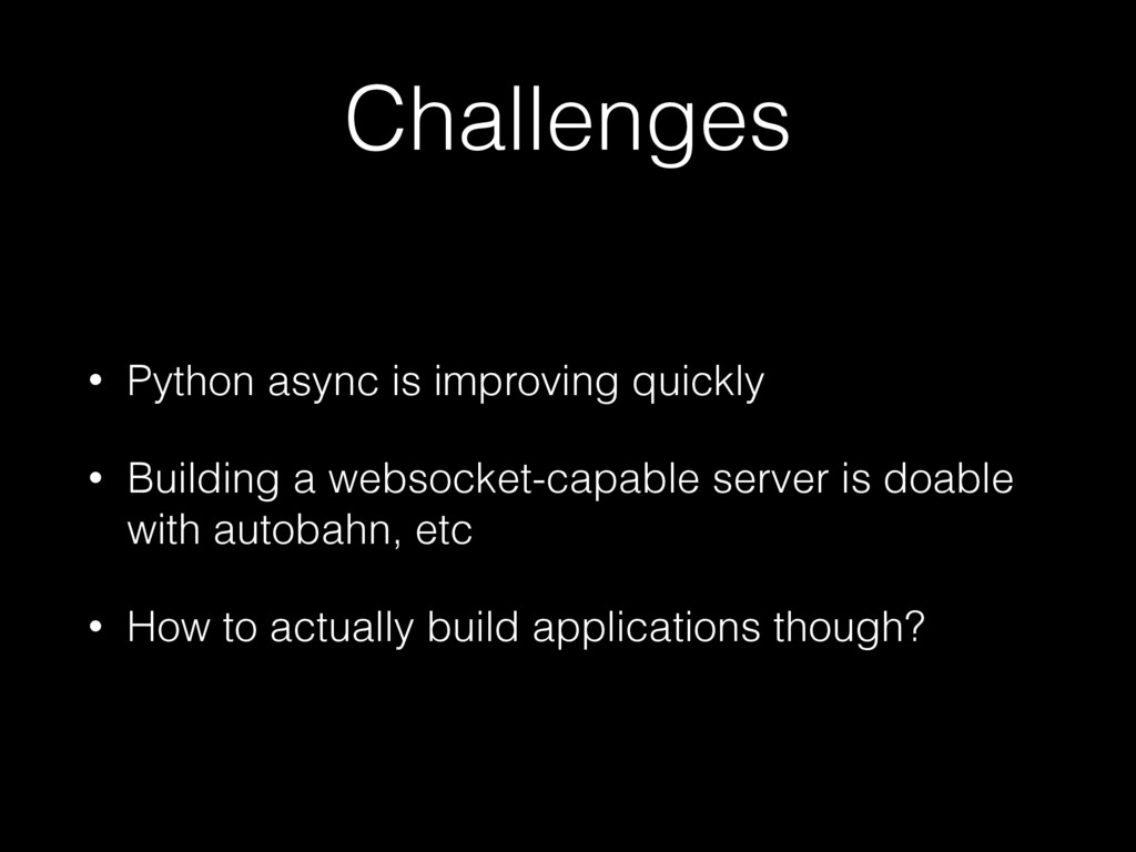 Challenges • Python async is improving quickly ...