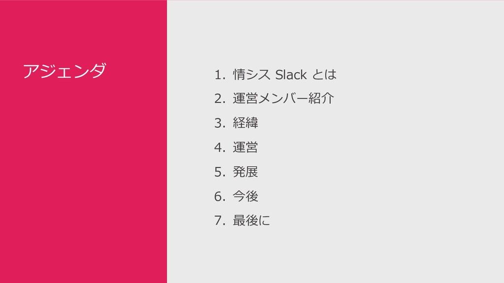 アジェンダ 1. 情シス Slack とは 2. 運営メンバー紹介 3. 経緯 4. 運営 5...