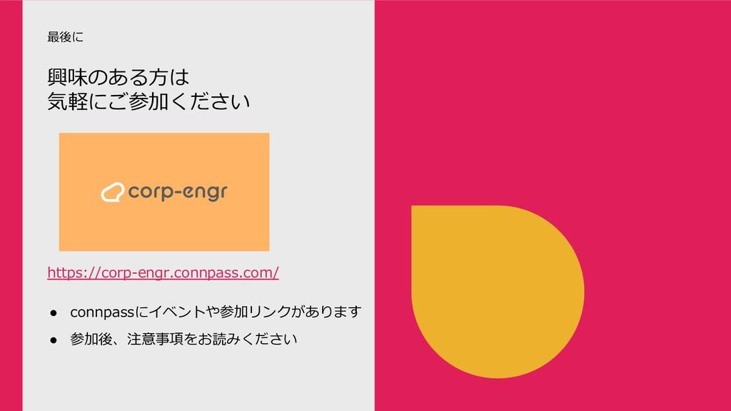 興味のある⽅は 気軽にご参加ください 最後に ● connpassにイベントや参加リンクがあり...