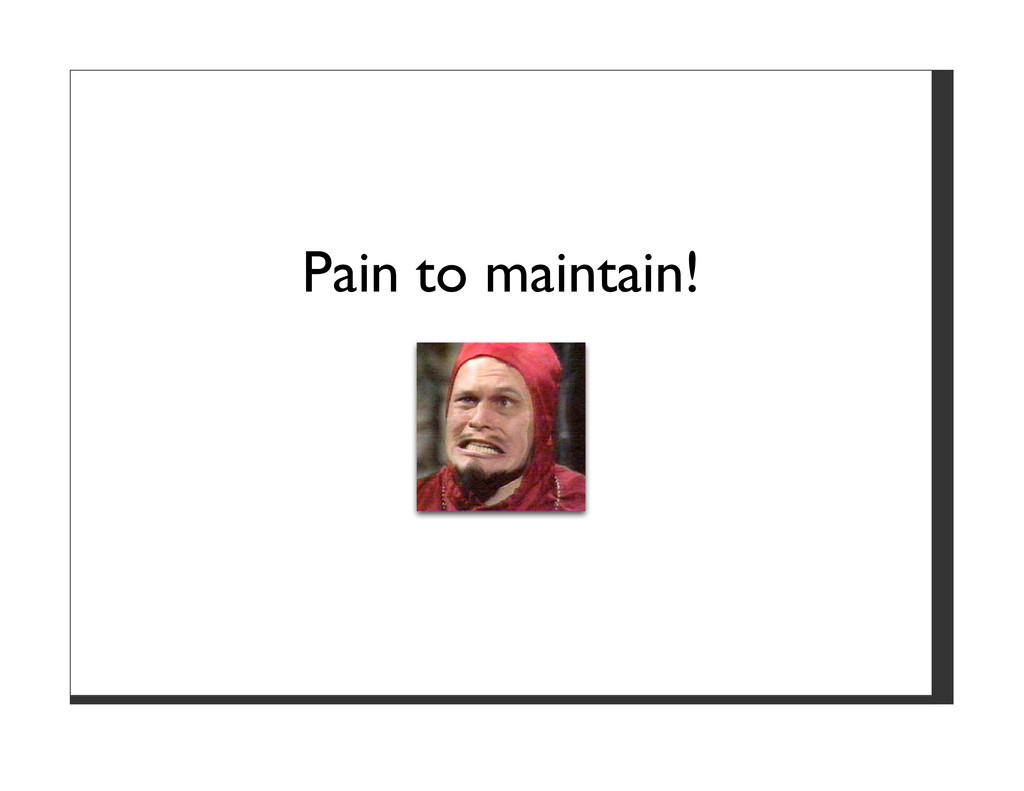Pain to maintain!