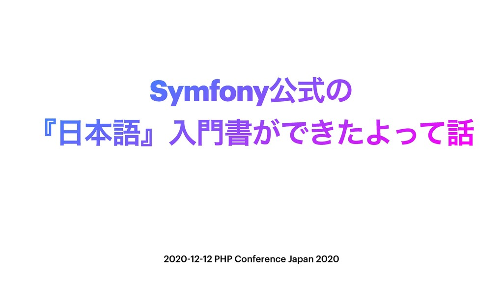 Symfonyެࣜͷ ʰຊޠʱೖॻ͕Ͱ͖ͨΑͬͯ 2020-12-12 PHP Conf...