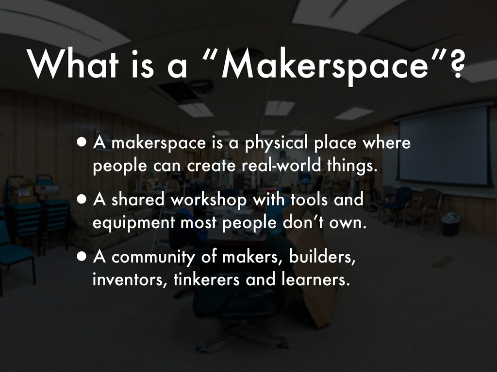 """What is a """"Makerspace""""? •A makerspace is a phys..."""