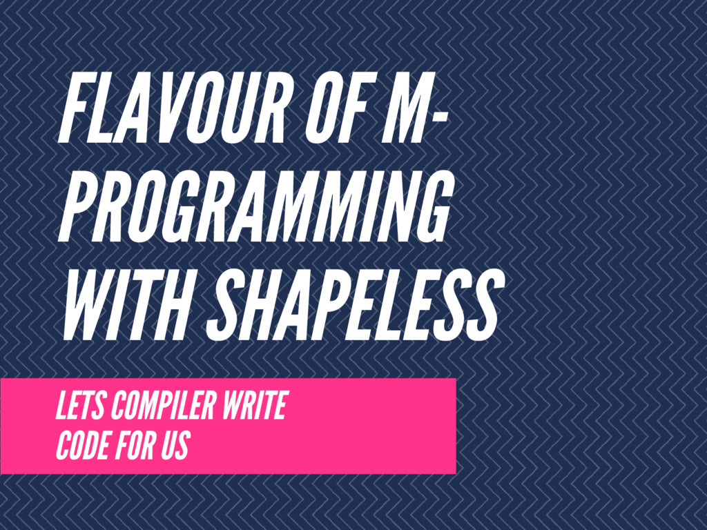 FLAVOUR OF M- PROGRAMMING WITH SHAPELESS LETS C...