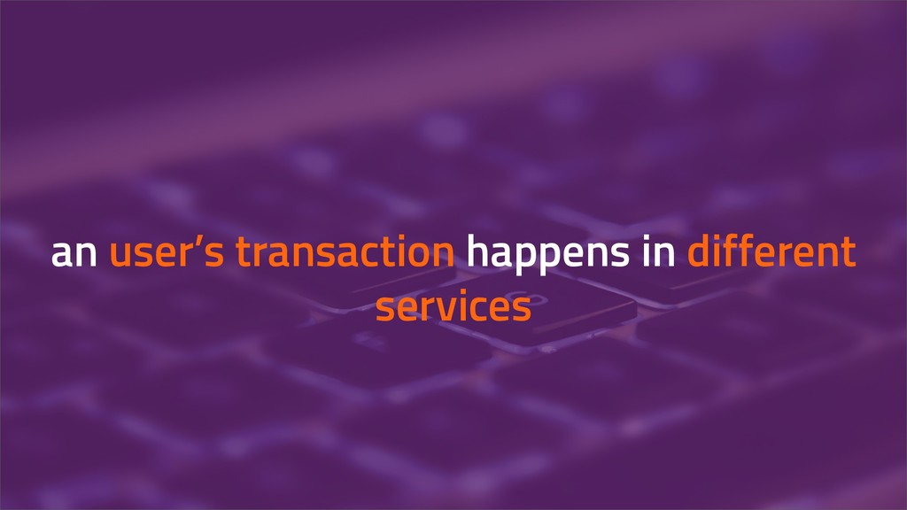 an user's transaction happens in different serv...