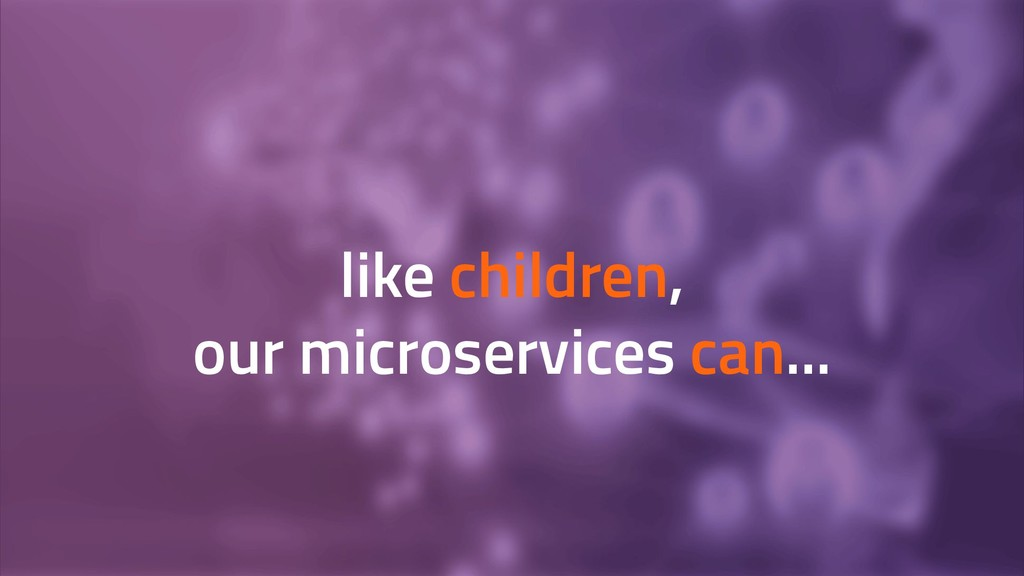 like children, our microservices can...