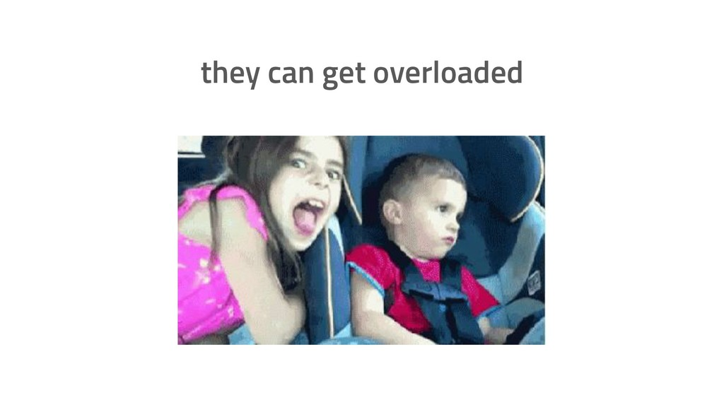 they can get overloaded