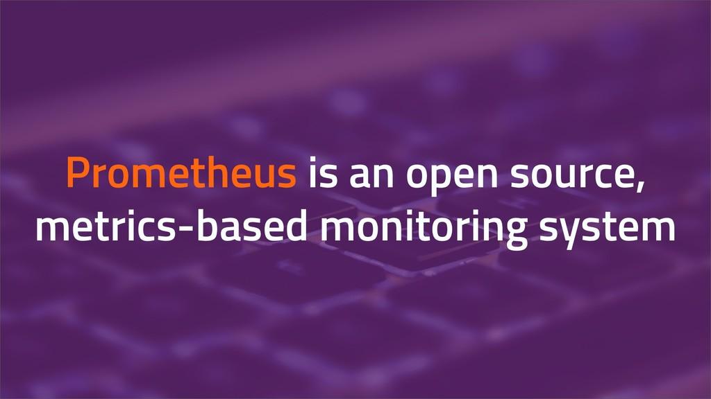 Prometheus is an open source, metrics-based mon...