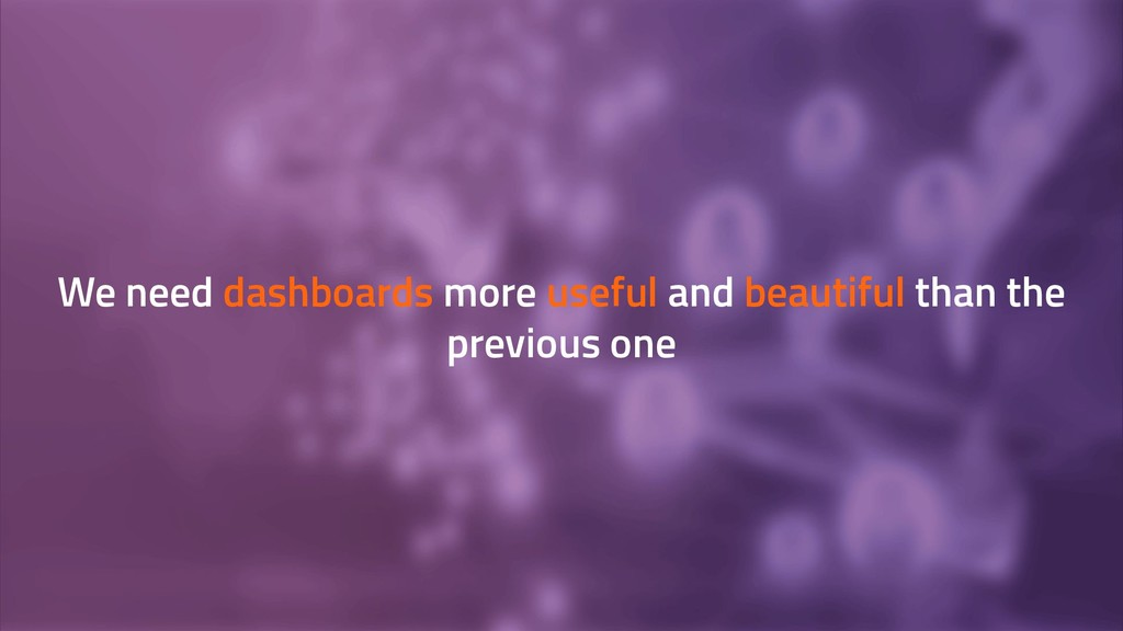 We need dashboards more useful and beautiful th...