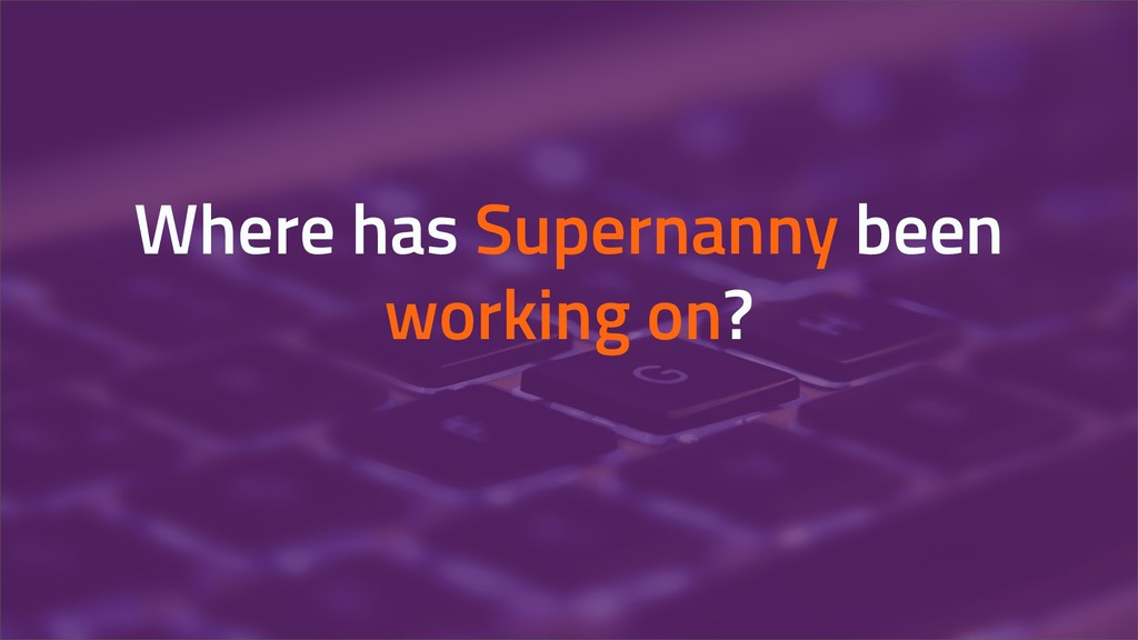 Where has Supernanny been working on?