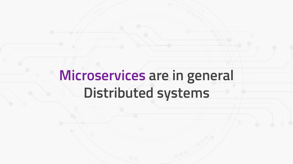 Microservices are in general Distributed systems