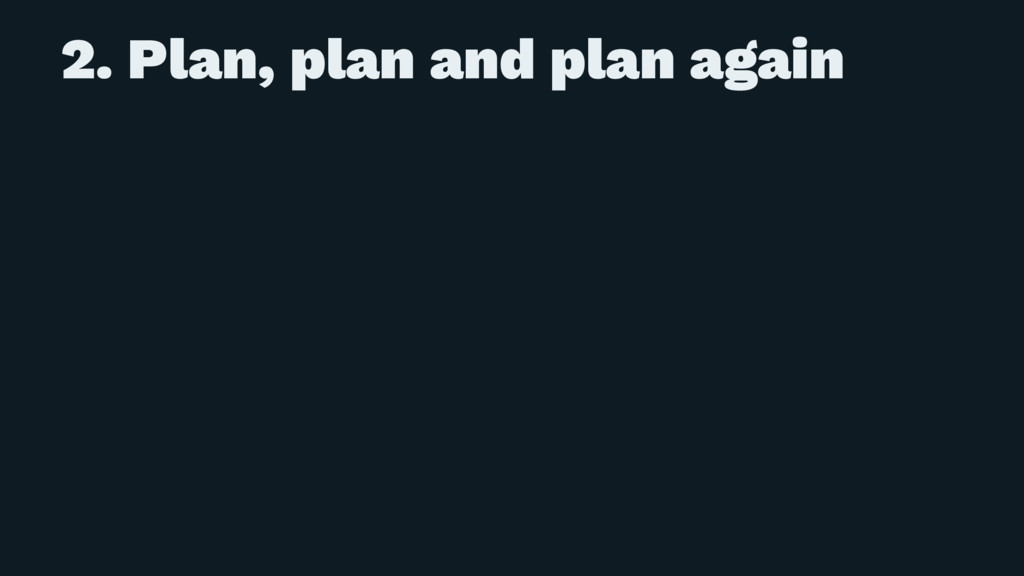 2. Plan, plan and plan again
