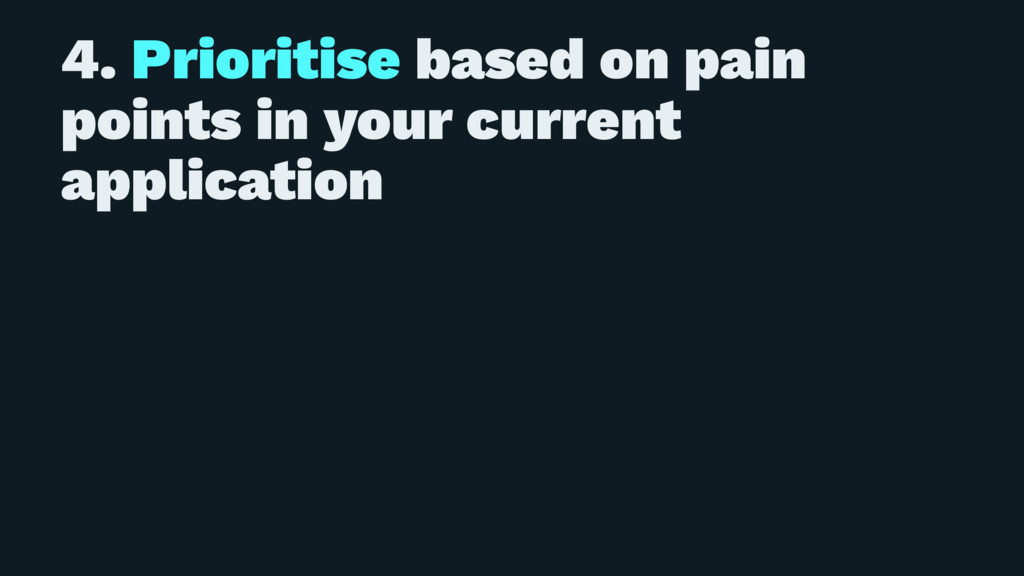 4. Prioritise based on pain points in your curr...