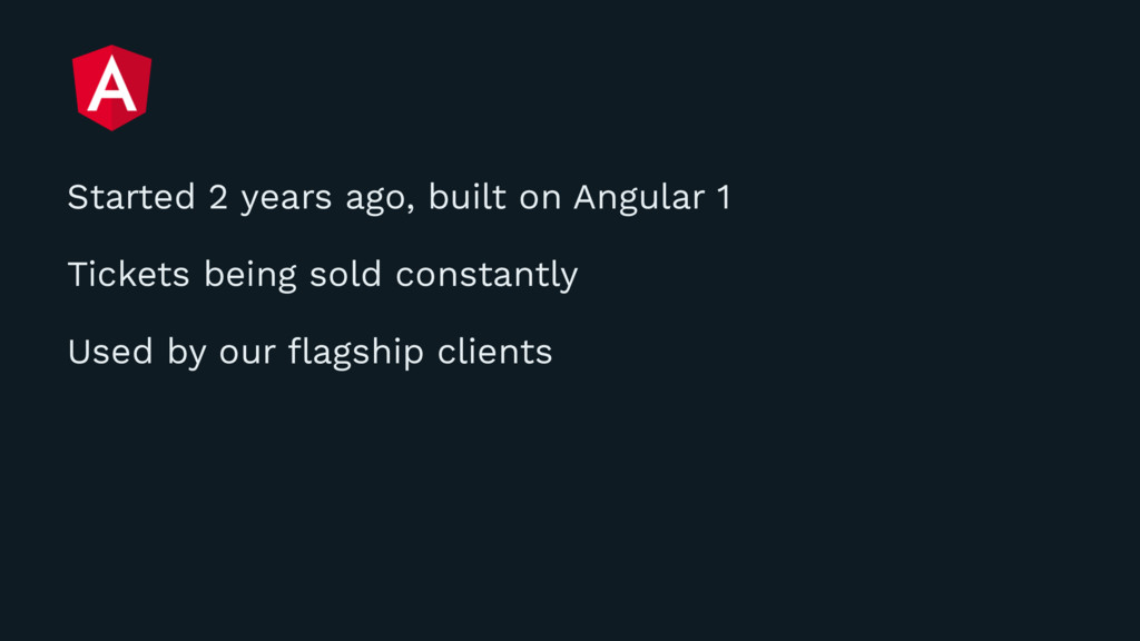 Started 2 years ago, built on Angular 1 Tickets...