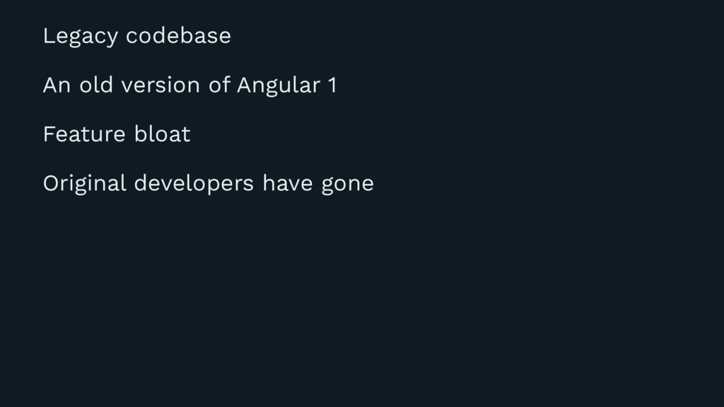Legacy codebase An old version of Angular 1 Fea...